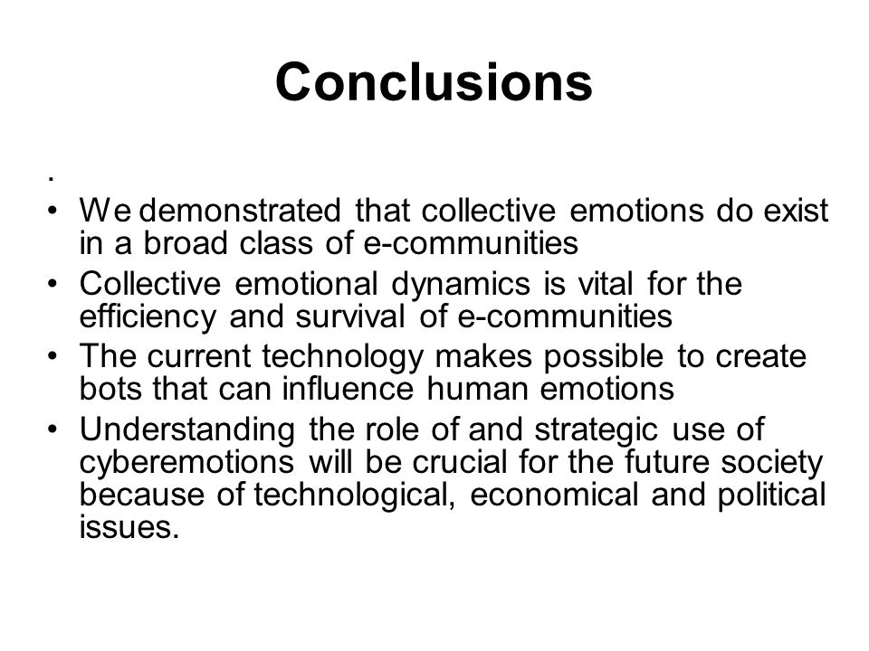 Conclusions. We demonstrated that collective emotions do exist in a broad class of e-communities Collective emotional dynamics is vital for the effici
