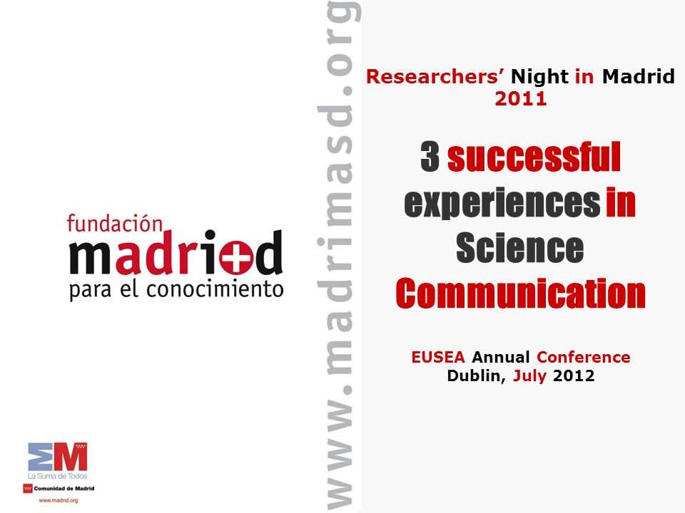 Researchers Night in Madrid 2011 3 successful experiences in Science Communication EUSEA Annual Conference Dublin, July 2012