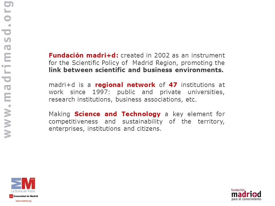 Fundación madri+d: created in 2002 as an instrument for the Scientific Policy of Madrid Region, promoting the link between scientific and business env