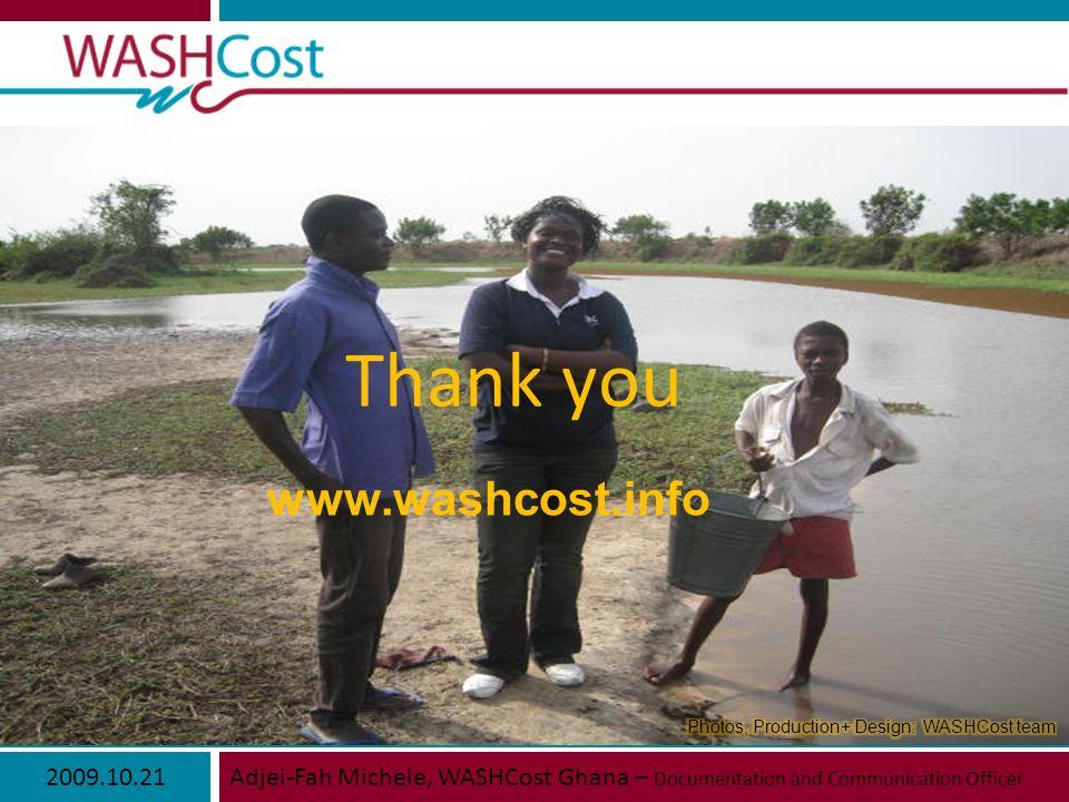 2009.10.21Adjei-Fah Michele, WASHCost Ghana – Documentation and Communication Officer www.washcost.info Thank you