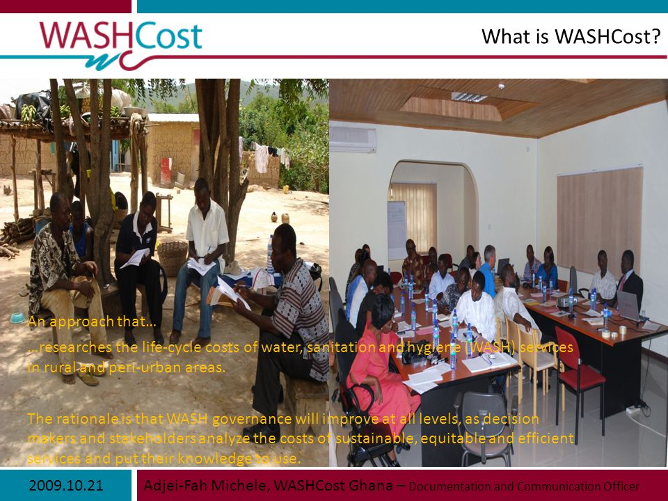 2009.10.21Adjei-Fah Michele, WASHCost Ghana – Documentation and Communication Officer What is WASHCost.