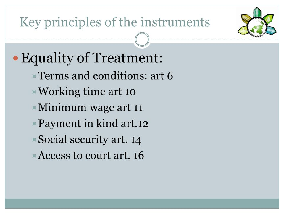 Key principles of the instruments Equality of Treatment: Terms and conditions: art 6 Working time art 10 Minimum wage art 11 Payment in kind art.12 So