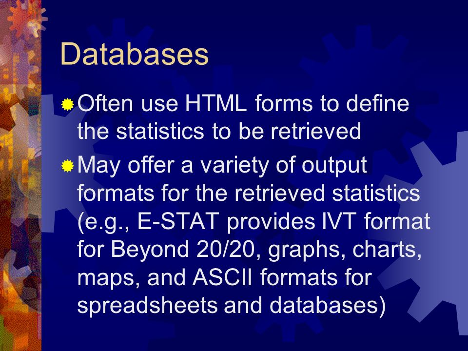 Databases Often use HTML forms to define the statistics to be retrieved May offer a variety of output formats for the retrieved statistics (e.g., E-ST