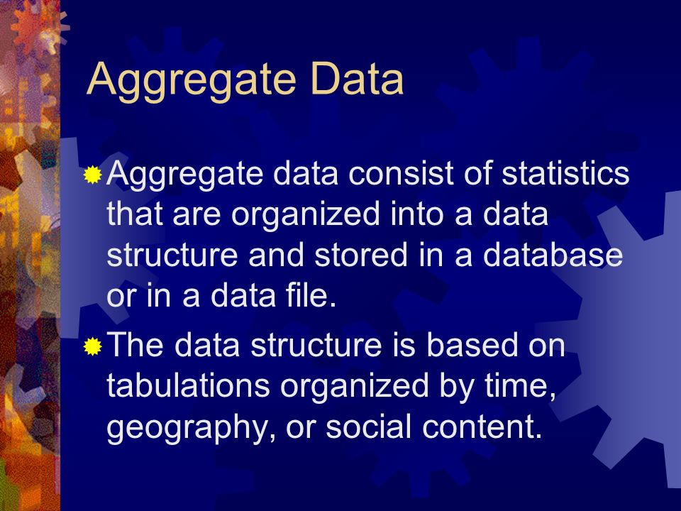 Aggregate Data Aggregate data consist of statistics that are organized into a data structure and stored in a database or in a data file. The data stru