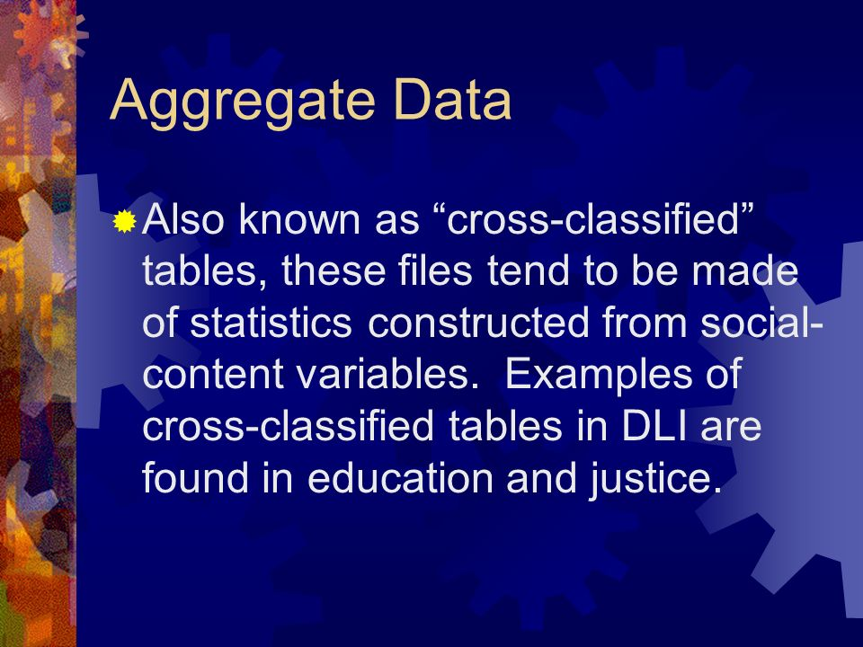 Aggregate Data Also known as cross-classified tables, these files tend to be made of statistics constructed from social- content variables. Examples o