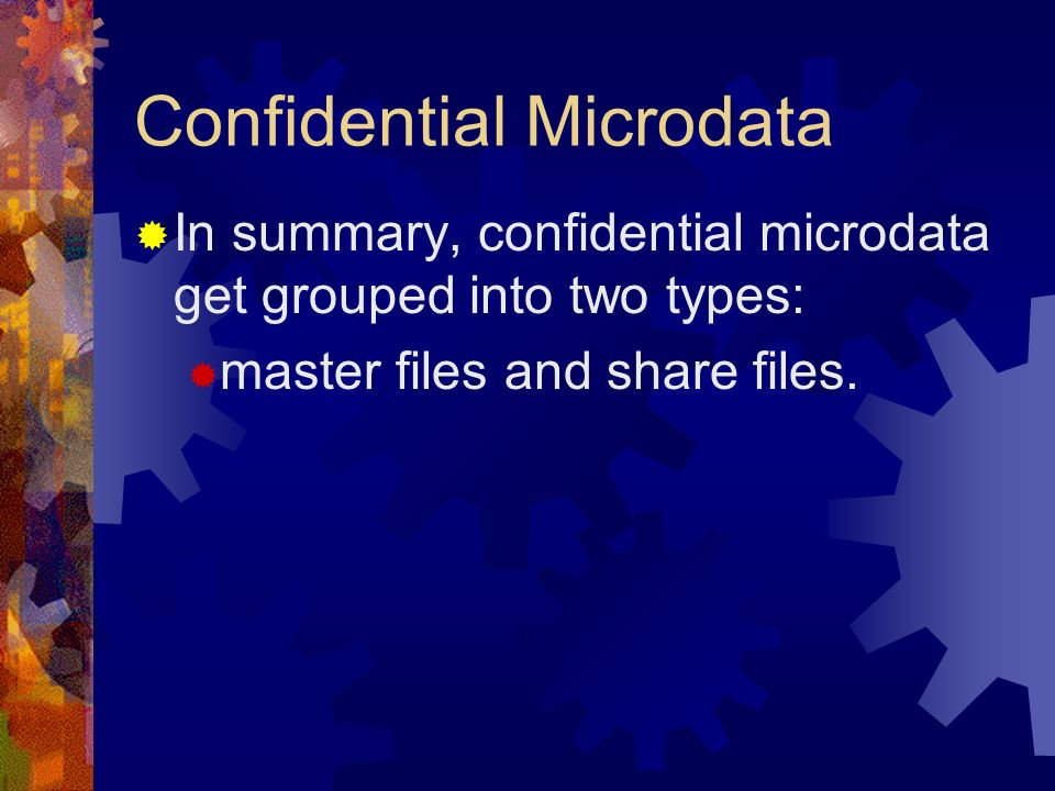Confidential Microdata In summary, confidential microdata get grouped into two types: master files and share files.