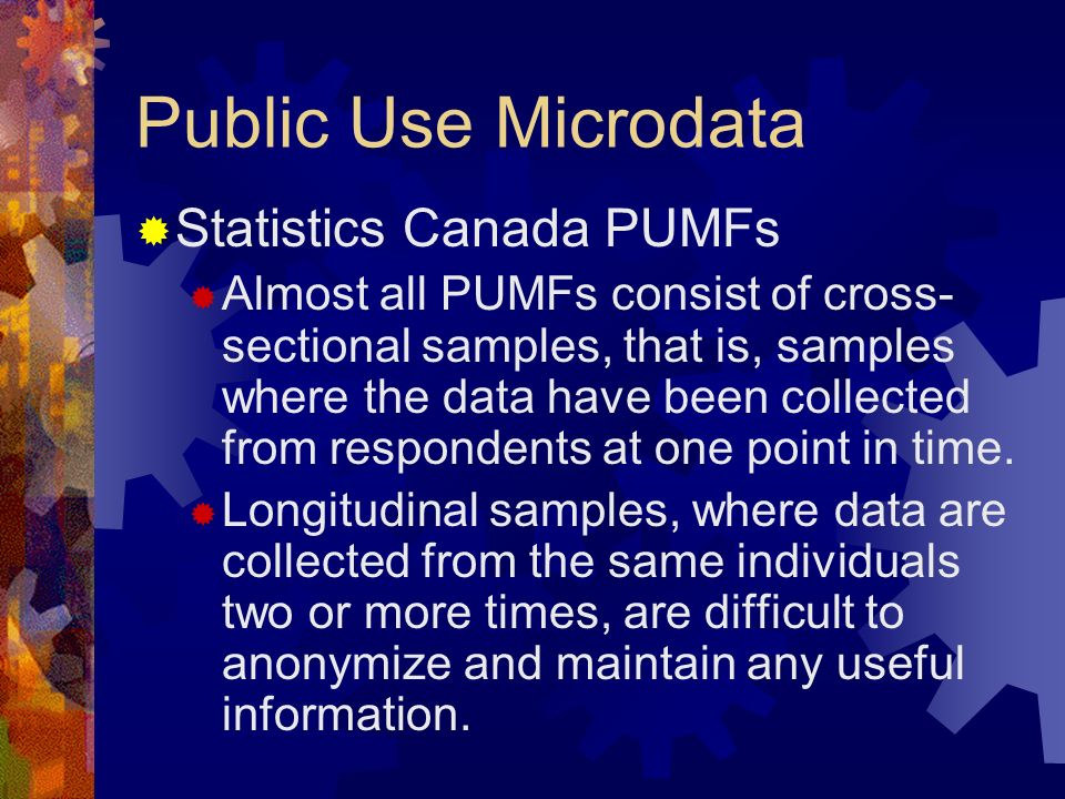 Public Use Microdata Statistics Canada PUMFs Almost all PUMFs consist of cross- sectional samples, that is, samples where the data have been collected