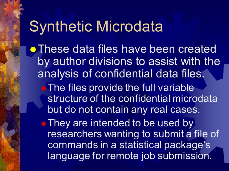 Synthetic Microdata These data files have been created by author divisions to assist with the analysis of confidential data files. The files provide t