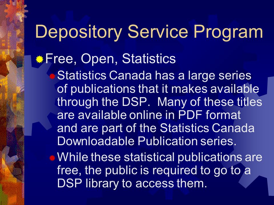 Depository Service Program Free, Open, Statistics Statistics Canada has a large series of publications that it makes available through the DSP. Many o