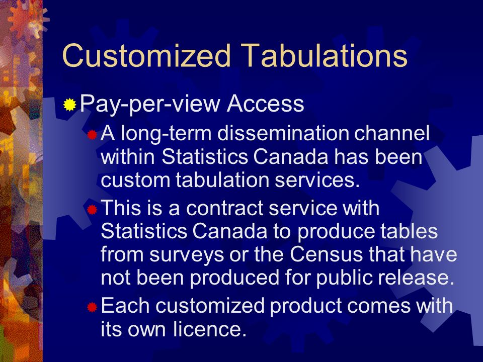 Customized Tabulations Pay-per-view Access A long-term dissemination channel within Statistics Canada has been custom tabulation services. This is a c