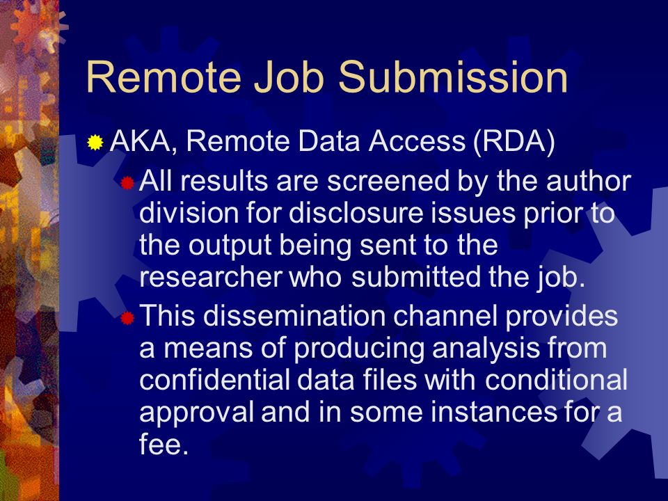 Remote Job Submission AKA, Remote Data Access (RDA) All results are screened by the author division for disclosure issues prior to the output being se
