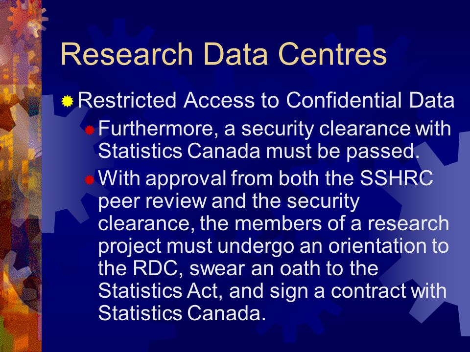 Research Data Centres Restricted Access to Confidential Data Furthermore, a security clearance with Statistics Canada must be passed. With approval fr