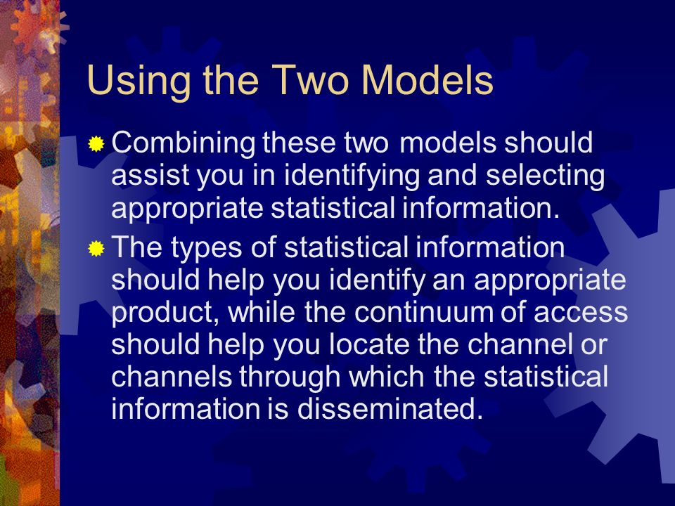 Using the Two Models Combining these two models should assist you in identifying and selecting appropriate statistical information. The types of stati