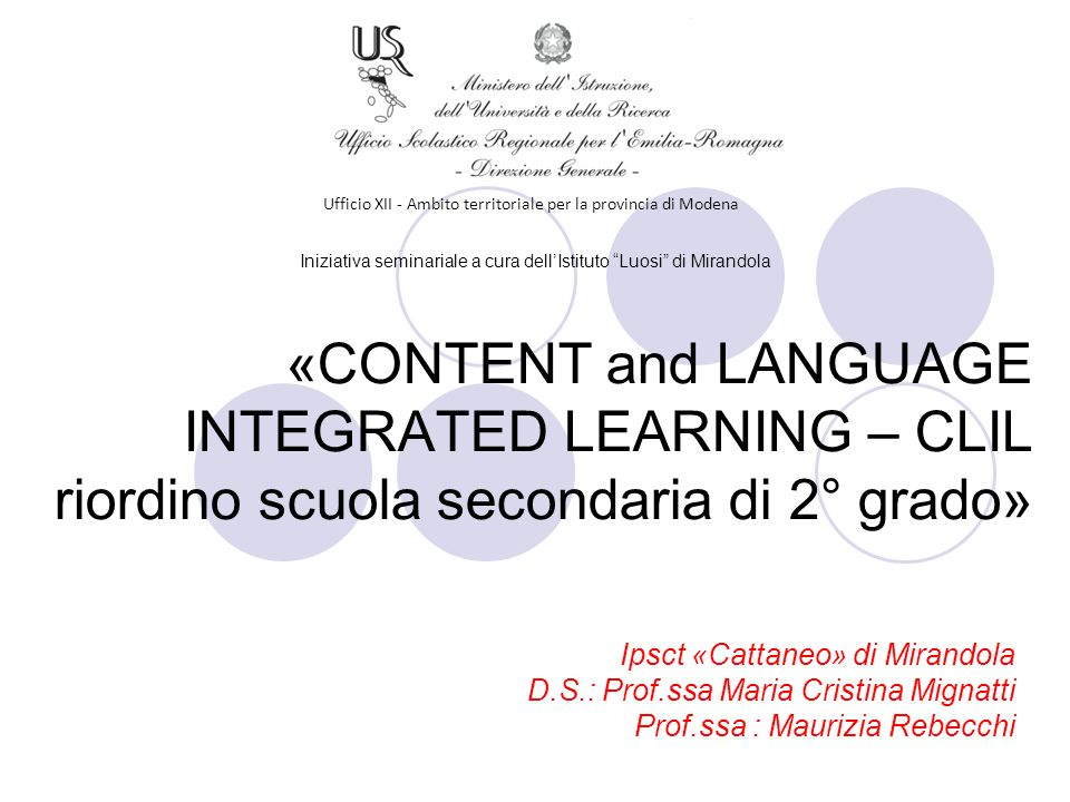 Ufficio XII - Ambito territoriale per la provincia di Modena «CONTENT and LANGUAGE INTEGRATED LEARNING – CLIL riordino scuola secondaria di 2° grado» Ipsct «Cattaneo» di Mirandola D.S.: Prof.ssa Maria Cristina Mignatti Prof.ssa : Maurizia Rebecchi Iniziativa seminariale a cura dellIstituto Luosi di Mirandola