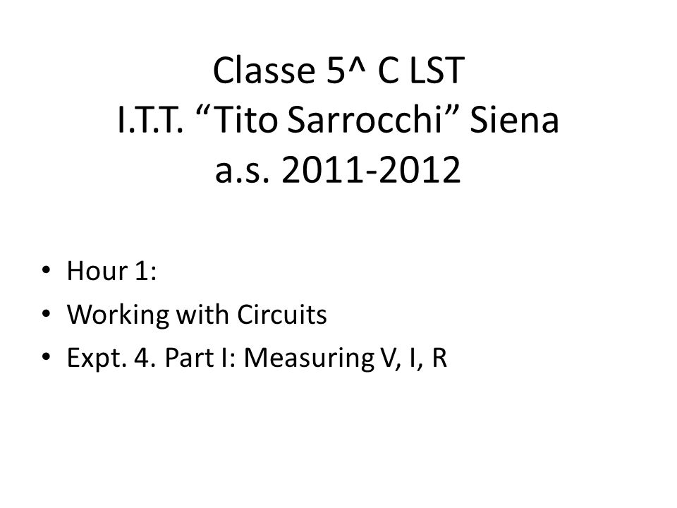 Classe 5^ C LST I.T.T. Tito Sarrocchi Siena a.s. 2011-2012 Hour 1: Working with Circuits Expt. 4. Part I: Measuring V, I, R