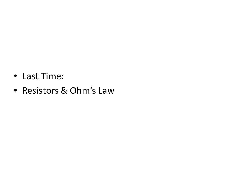 Last Time: Resistors & Ohms Law