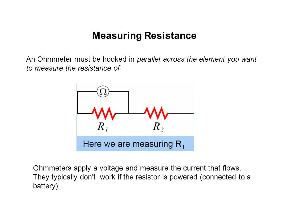 Measuring Resistance An Ohmmeter must be hooked in parallel across the element you want to measure the resistance of Ohmmeters apply a voltage and mea