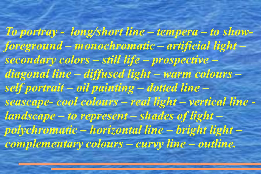 To portray - long/short line – tempera – to show- foreground – monochromatic – artificial light – secondary colors – still life – prospective – diagon