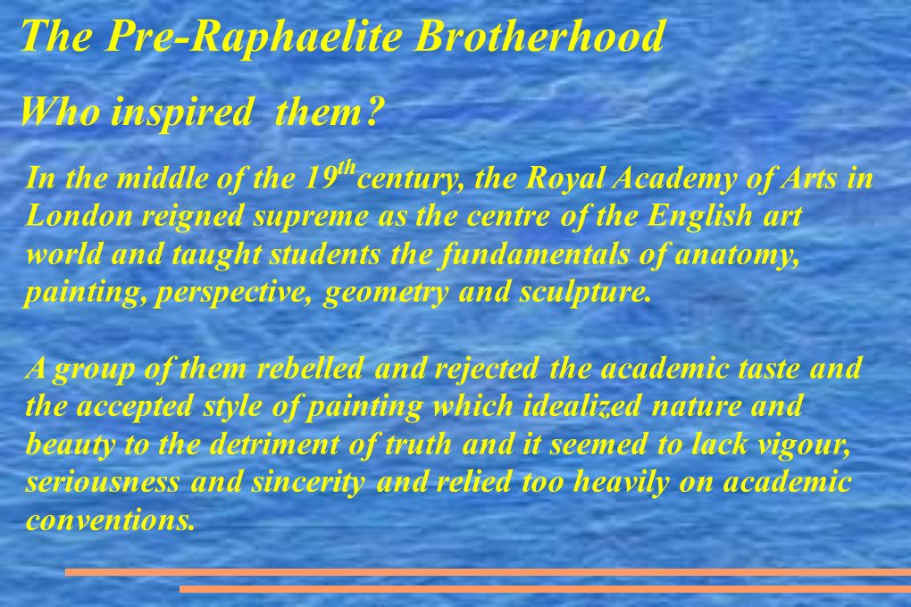 The Pre-Raphaelite Brotherhood Who inspired them? In the middle of the 19 th century, the Royal Academy of Arts in London reigned supreme as the centr
