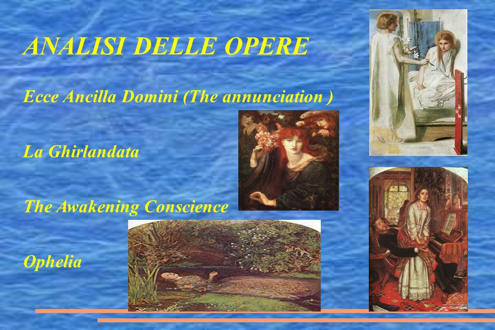 ANALISI DELLE OPERE Ecce Ancilla Domini (The annunciation ) La Ghirlandata The Awakening Conscience Ophelia