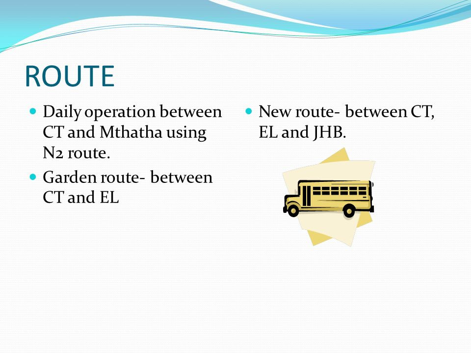 ROUTE Daily operation between CT and Mthatha using N2 route. Garden route- between CT and EL New route- between CT, EL and JHB.