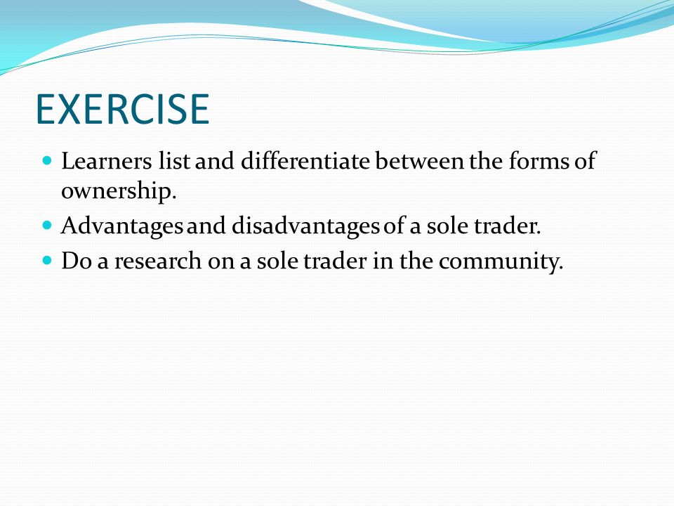 EXERCISE Learners list and differentiate between the forms of ownership. Advantages and disadvantages of a sole trader. Do a research on a sole trader