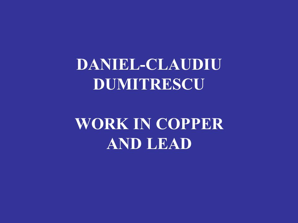 DANIEL-CLAUDIU DUMITRESCU WORK IN COPPER AND LEAD