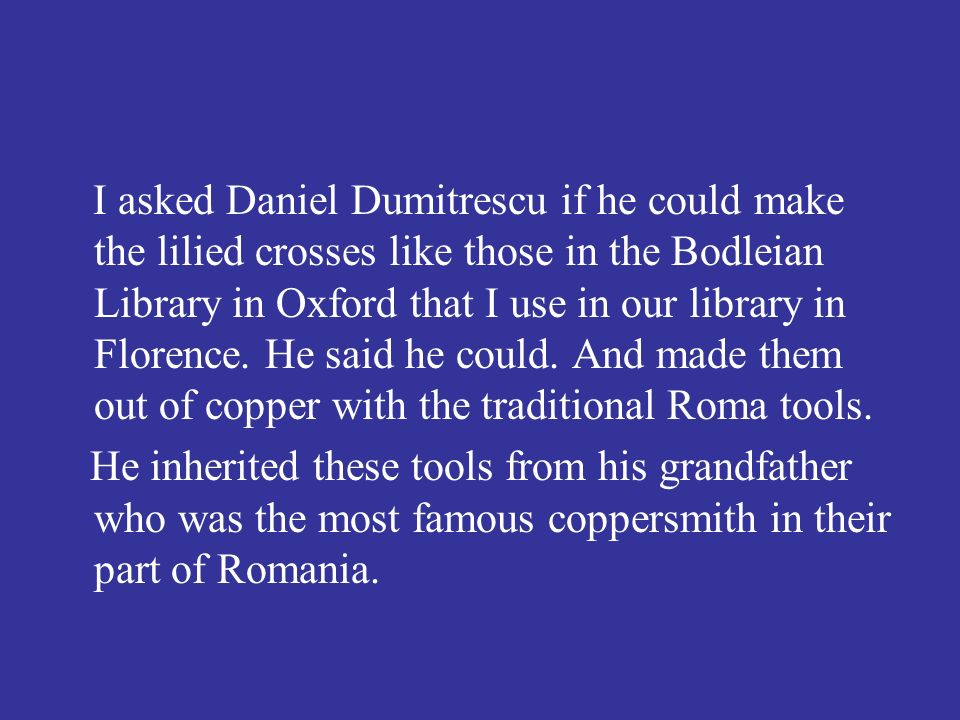 I asked Daniel Dumitrescu if he could make the lilied crosses like those in the Bodleian Library in Oxford that I use in our library in Florence.