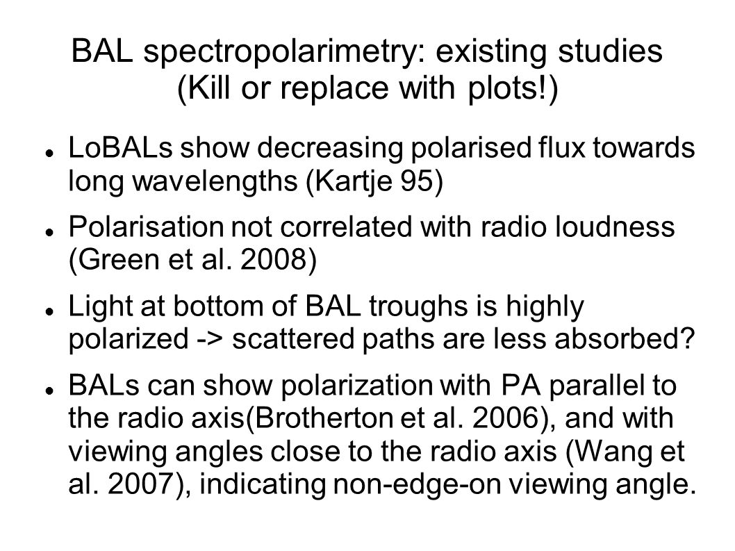 BAL spectropolarimetry: existing studies (Kill or replace with plots!) LoBALs show decreasing polarised flux towards long wavelengths (Kartje 95) Pola