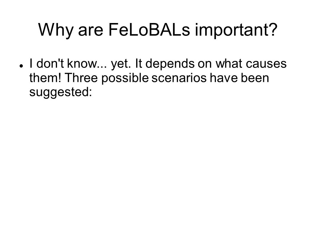 Why are FeLoBALs important? I don't know... yet. It depends on what causes them! Three possible scenarios have been suggested: