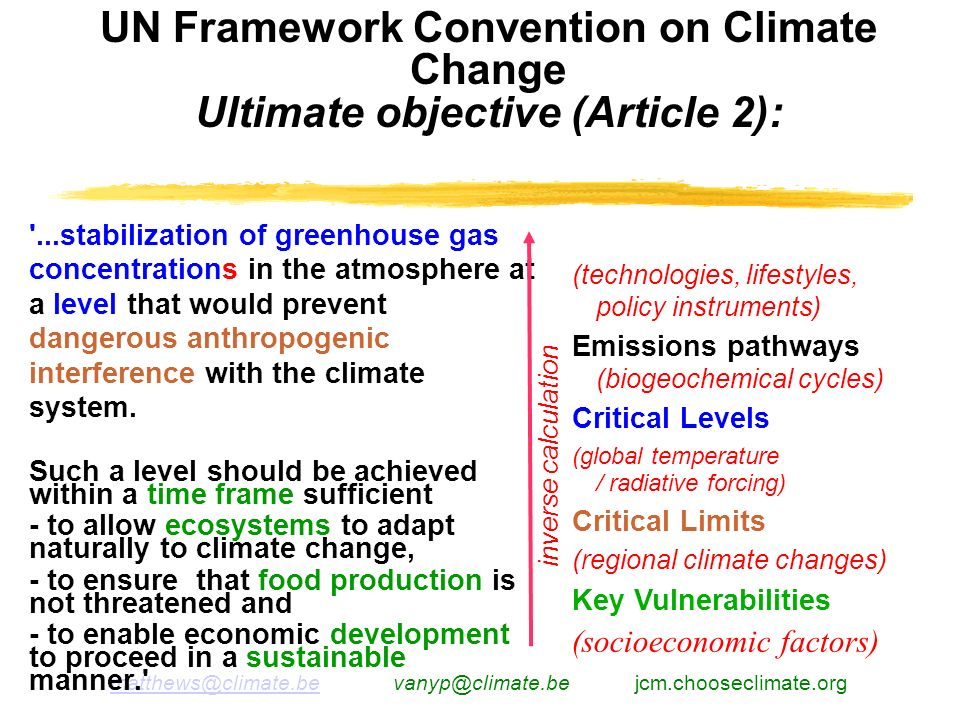 matthews@climate.bematthews@climate.be vanyp@climate.be jcm.chooseclimate.org UN Framework Convention on Climate Change Ultimate objective (Article 2): ...stabilization of greenhouse gas concentrations in the atmosphere at a level that would prevent dangerous anthropogenic interference with the climate system.