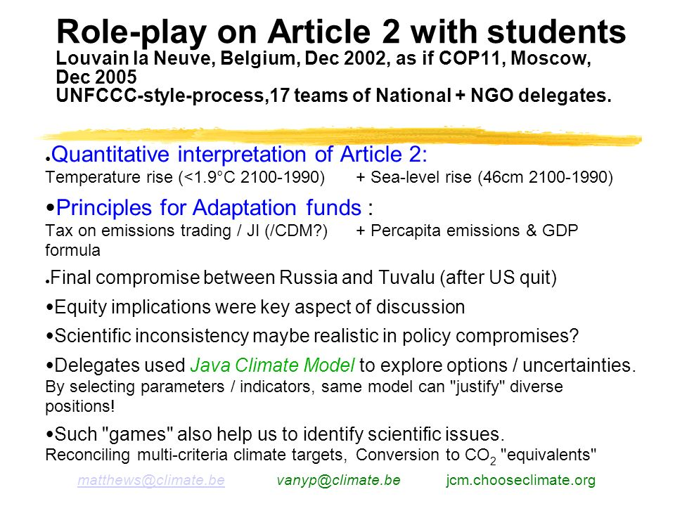 matthews@climate.bematthews@climate.be vanyp@climate.be jcm.chooseclimate.org Role-play on Article 2 with students Louvain la Neuve, Belgium, Dec 2002, as if COP11, Moscow, Dec 2005 UNFCCC-style-process,17 teams of National + NGO delegates.