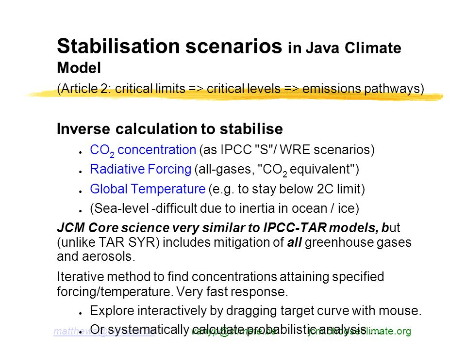 jcm.chooseclimate.org Stabilisation scenarios in Java Climate Model (Article 2: critical limits => critical levels => emissions pathways) Inverse calculation to stabilise CO 2 concentration (as IPCC S / WRE scenarios) Radiative Forcing (all-gases, CO 2 equivalent ) Global Temperature (e.g.