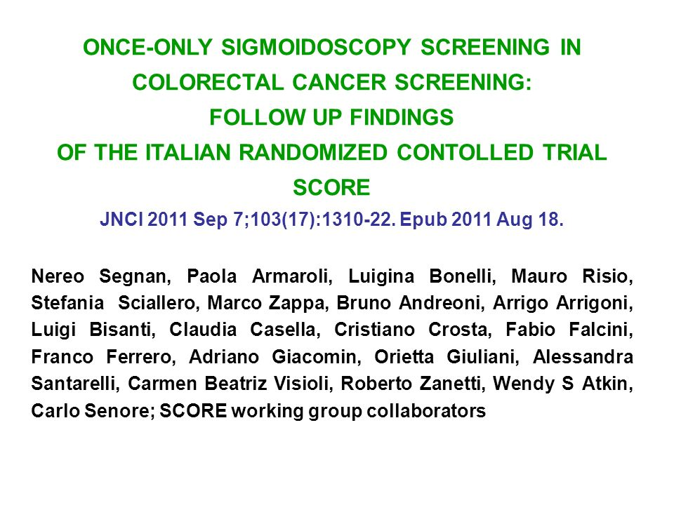 ONCE-ONLY SIGMOIDOSCOPY SCREENING IN COLORECTAL CANCER SCREENING: FOLLOW UP FINDINGS OF THE ITALIAN RANDOMIZED CONTOLLED TRIAL SCORE JNCI 2011 Sep 7;103(17):1310-22.