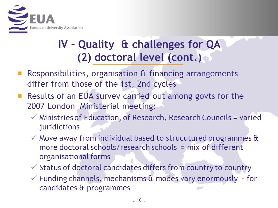 IV – Quality & challenges for QA (2) doctoral level (cont.) Responsibilities, organisation & financing arrangements differ from those of the 1st, 2nd