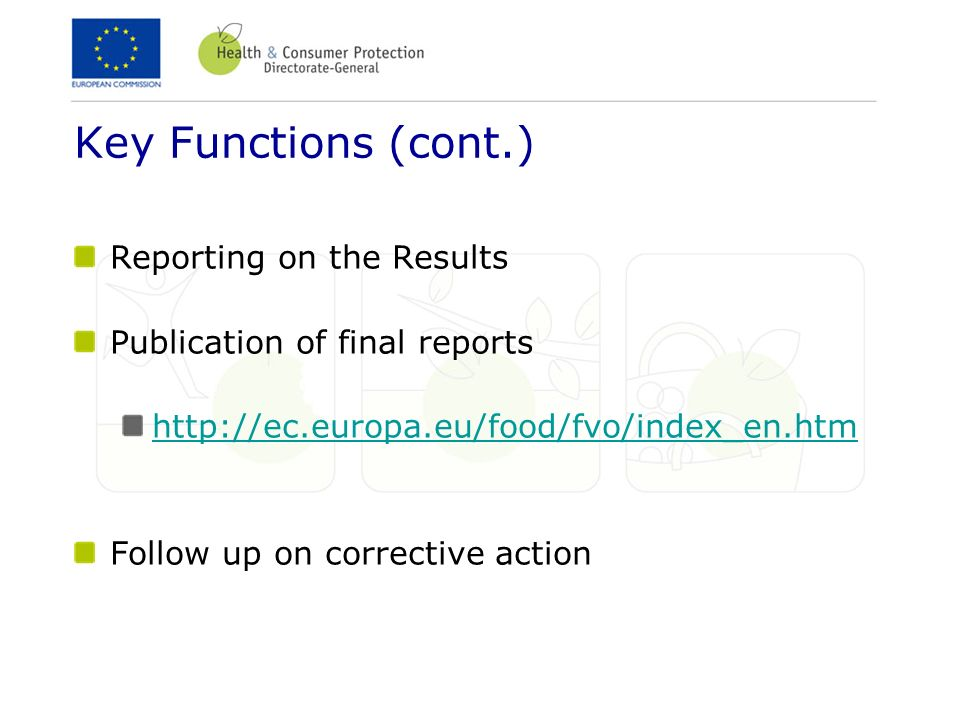 Key Functions (cont.) Reporting on the Results Publication of final reports http://ec.europa.eu/food/fvo/index_en.htm Follow up on corrective action