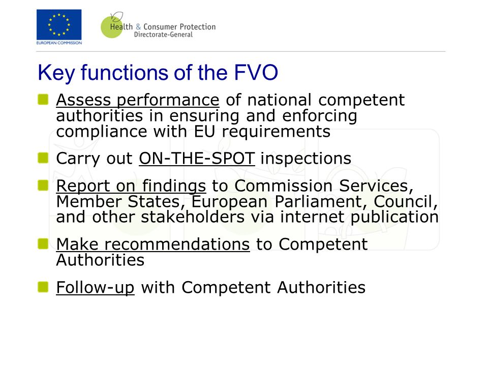 Key functions of the FVO Assess performance of national competent authorities in ensuring and enforcing compliance with EU requirements Carry out ON-T