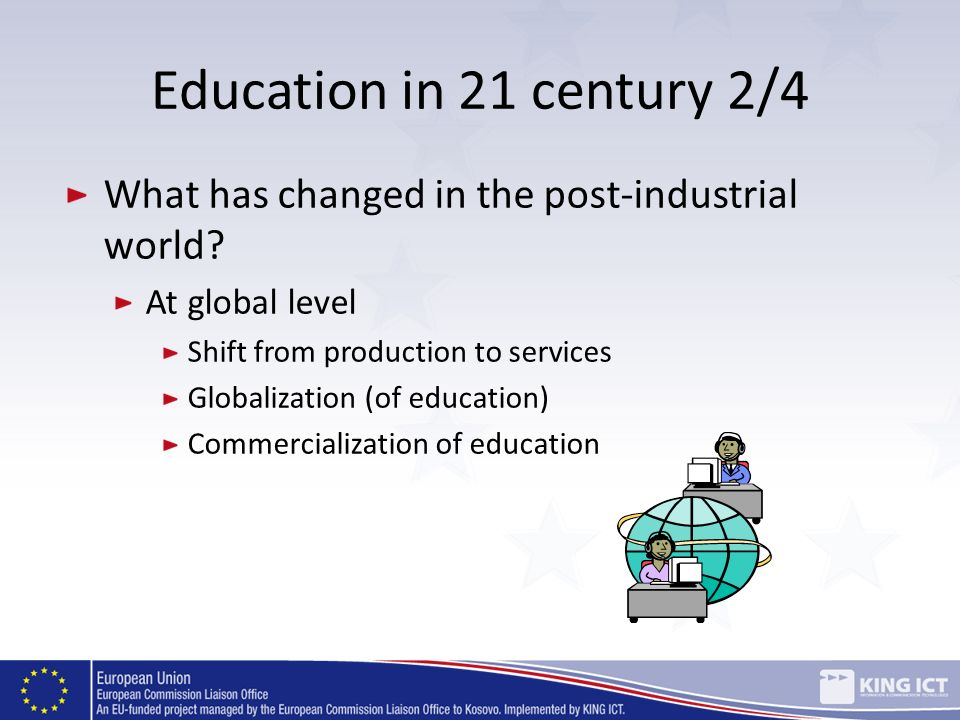 Education in 21 century 2/4 What has changed in the post-industrial world? At global level Shift from production to services Globalization (of educati