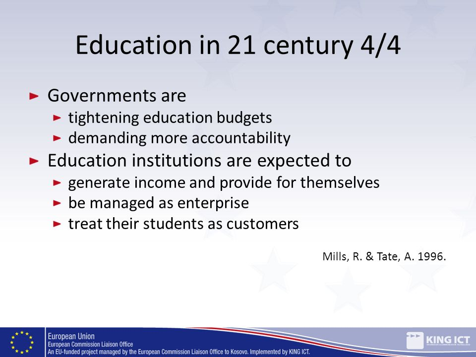 Education in 21 century 4/4 Governments are tightening education budgets demanding more accountability Education institutions are expected to generate
