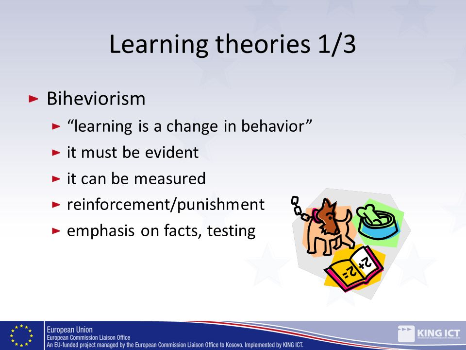 Learning theories 1/3 Biheviorism learning is a change in behavior it must be evident it can be measured reinforcement/punishment emphasis on facts, t