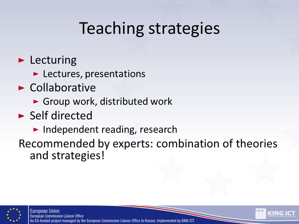 Teaching strategies Lecturing Lectures, presentations Collaborative Group work, distributed work Self directed Independent reading, research Recommend