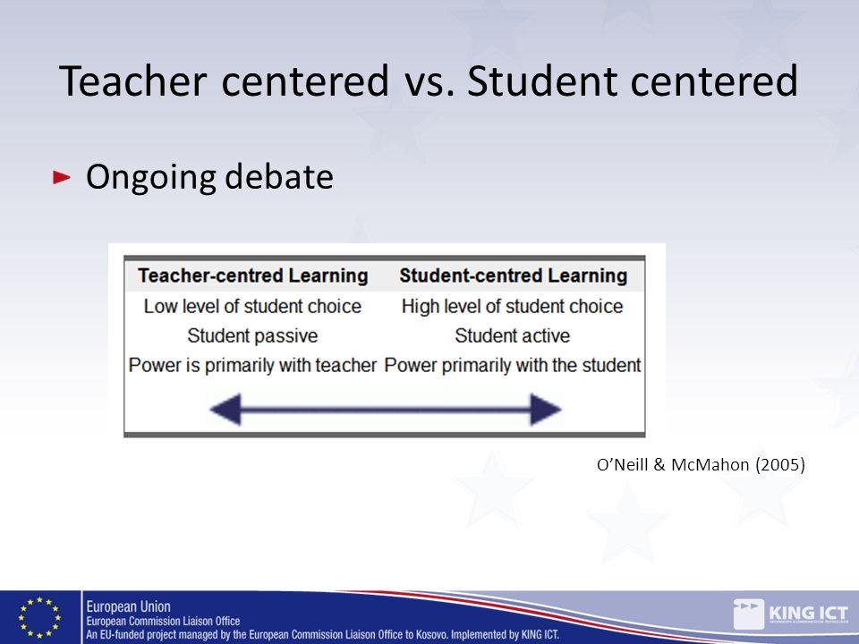 Teacher centered vs. Student centered Ongoing debate ONeill & McMahon (2005)