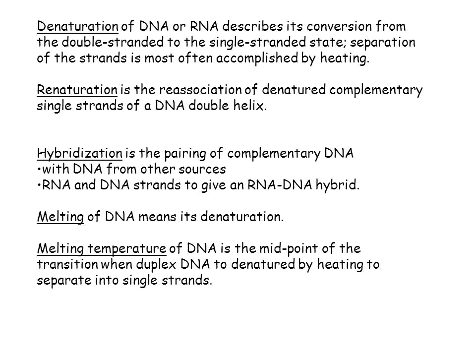 Denaturation of DNA or RNA describes its conversion from the double-stranded to the single-stranded state; separation of the strands is most often acc