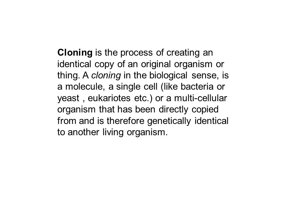 Cloning is the process of creating an identical copy of an original organism or thing.