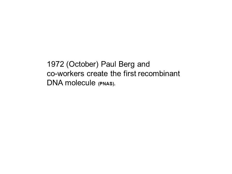 1972 (October) Paul Berg and co-workers create the first recombinant DNA molecule (PNAS).