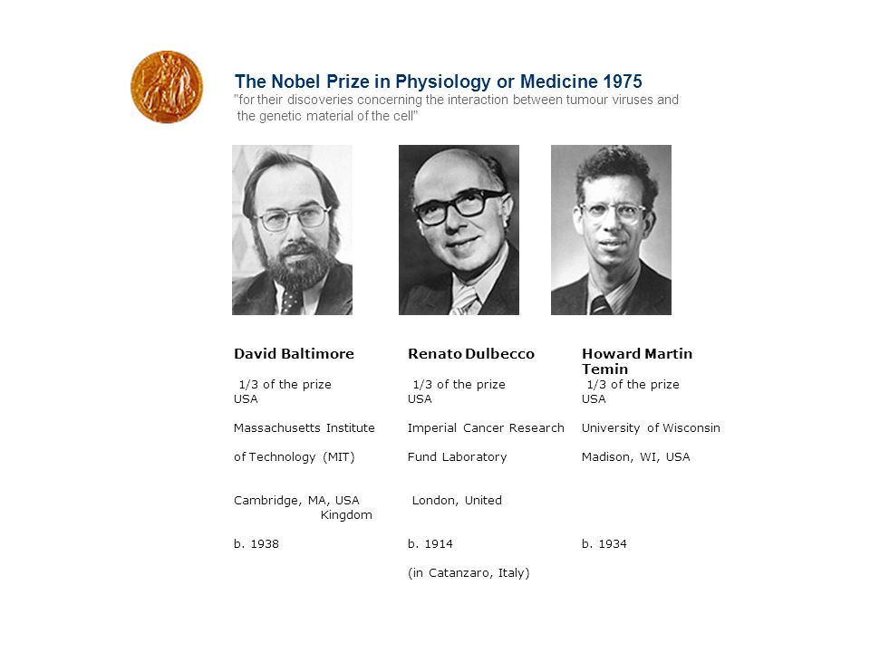 The Nobel Prize in Physiology or Medicine 1975 for their discoveries concerning the interaction between tumour viruses and the genetic material of the cell David Baltimore Renato Dulbecco Howard Martin Temin 1/3 of the prize 1/3 of the prize 1/3 of the prize USA USA USA Massachusetts Institute Imperial Cancer Research University of Wisconsin of Technology (MIT) Fund Laboratory Madison, WI, USA Cambridge, MA, USA London, United Kingdom b.