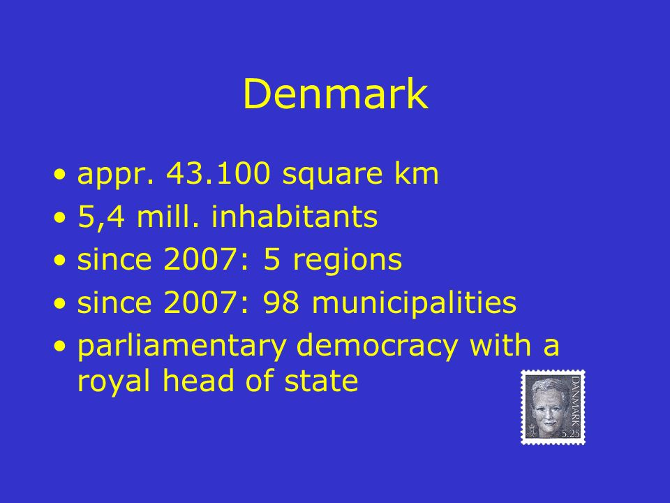 Denmark appr. 43.100 square km 5,4 mill. inhabitants since 2007: 5 regions since 2007: 98 municipalities parliamentary democracy with a royal head of