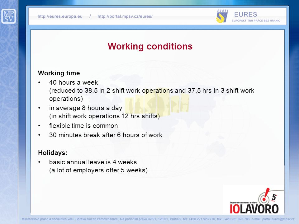 Working time 40 hours a week (reduced to 38,5 in 2 shift work operations and 37,5 hrs in 3 shift work operations) in average 8 hours a day (in shift work operations 12 hrs shifts) flexible time is common 30 minutes break after 6 hours of work Holidays: basic annual leave is 4 weeks (a lot of employers offer 5 weeks) Working conditions