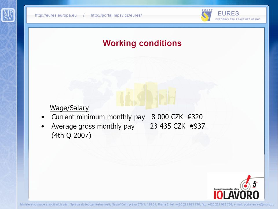Wage/Salary Current minimum monthly pay 8 000 CZK 320 Average gross monthly pay 23 435 CZK 937 (4th Q 2007) Working conditions
