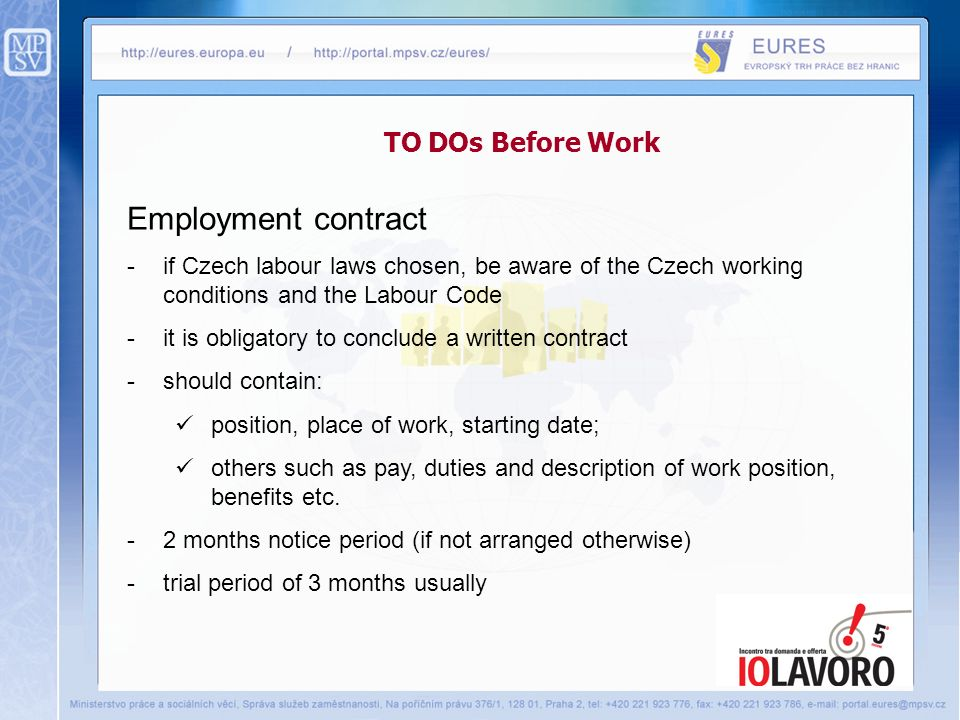 TO DOs Before Work Employment contract -if Czech labour laws chosen, be aware of the Czech working conditions and the Labour Code -it is obligatory to conclude a written contract -should contain: position, place of work, starting date; others such as pay, duties and description of work position, benefits etc.